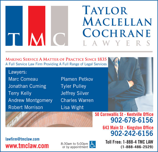 Taylor MacLellan Cochrane Lawyers (902-678-6156) - Display Ad - Taylor ochrane aclellan wyer la TMC MAKING SERVICE A MATTER OF PRACTICE SINCE 1835 A Full Service Law Firm Providing A Full Range of Legal Services Lawyers: Marc Comeau Plamen Petkov Jonathan Cuming Tyler Pulley Terry Kelly Jeffrey Silver Andrew Montgomery Charles Warren Robert Morrison Lisa Wight 50 Cornwallis St - Kentville Office 902-678-6156 643 Main St - Kingston Office 902-242-6156 Toll Free: 1-888-4 TMC LAW 8:30am to 5:00pm or by appointment www.tmclaw.com (1-888-486-2529)