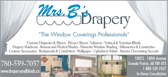 Mrs B's Drapery (780-539-7037) - Display Ad - In-Home Consultation www.draperyandblinds.ca The Window Coverings Professionals Custom Draperies & Sheers · Privacy Sheers · Valances · Vertical & Venetian Blinds Drapery Hardware · Roman and Pleated Shades · Pirouette Window Shading · Silhouettes & Luminettes Custom Accessories · Bedspreads & Comforters · Wallpaper · Upholstery Fabric · Interior Decorating Accents 10025 - 100th Avenue Grande Prairie, AB T8V 0V2 780-539-7037 1-888-539-7037