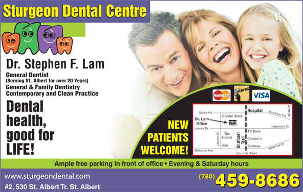 Sturgeon Dental Centre (780-459-8686) - Display Ad - Dr. Stephen F. Lam General Dentist (Serving St. Albert for over 20 Years) General & Family Dentistry Contemporary and Clean Practice Dental Hospital health, NEW good for PATIENTS Trail Sturgeon Dental Centre St.Albert WELCOME! LIFE! Ample free parking in front of office   Evening & Saturday hours (780) 459-8686 #2, 530 St. Albert Tr. St. Albert Sturgeon Dental Centre Dr. Stephen F. Lam General Dentist (Serving St. Albert for over 20 Years) General & Family Dentistry Contemporary and Clean Practice Dental Hospital health, NEW good for PATIENTS Trail St.Albert WELCOME! LIFE! Ample free parking in front of office   Evening & Saturday hours (780) 459-8686 #2, 530 St. Albert Tr. St. Albert