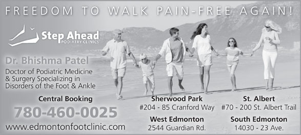 Step Ahead Podiatry Clinic (780-460-0025) - Display Ad - Sherwood Park St. Albert Central Booking #204 - 85 Cranford Way #70 - 200 St. Albert Trail 780-460-0025 South Edmonton West Edmonton www.edmontonfootclinic.com 14030 - 23 Ave. 2544 Guardian Rd. FREEDOM TO WALK PAIN-FREE AGAIN! Dr. Bhishma Patel Doctor of Podiatric Medicine & Surgery Specializing in Disorders of the Foot & Ankle Sherwood Park St. Albert Central Booking #204 - 85 Cranford Way #70 - 200 St. Albert Trail 780-460-0025 South Edmonton West Edmonton www.edmontonfootclinic.com 14030 - 23 Ave. 2544 Guardian Rd. FREEDOM TO WALK PAIN-FREE AGAIN! Dr. Bhishma Patel Doctor of Podiatric Medicine Disorders of the Foot & Ankle & Surgery Specializing in