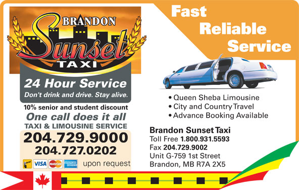 Brandon Sunset Taxi (204-729-9000) - Display Ad - Reliable Fast Service          Servic Service 10% senior and student discount City and Country Travel 24 Hour Service Advance Booking Available Don't drink and drive. Stay alive. Queen Sheba LimousineQu ShebLi in Don't drink and drive. Stay alive. City and Country Travel 10% senior and student discount upon request Advance Booking Available One call does it all TAXI & LIMOUSINE SERVICE One call does it all Brandon Sunset Taxi Toll Free 1.800.931.5593 204.729.9000 Fax 204.729.9002 204.729.9000 204.727.0202 Unit G-759 1st Street 204.727.0202 upon request Brandon, MB R7A 2X5 Fast Reliable Service          Servic Service 10% senior and student discount Don't drink and drive. Stay alive. City and Country Travel 10% senior and student discount upon request Advance Booking Available One call does it all TAXI & LIMOUSINE SERVICE One call does it all Brandon Sunset Taxi Toll Free 1.800.931.5593 204.729.9000 Fax 204.729.9002 204.729.9000 204.727.0202 Unit G-759 1st Street 204.727.0202 upon request Brandon, MB R7A 2X5 City and Country Travel 24 Hour Service Advance Booking Available Don't drink and drive. Stay alive. Queen Sheba LimousineQu ShebLi in