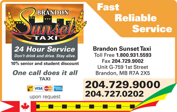 Brandon Sunset Taxi (204-729-9000) - Display Ad - Fast Reliable Service Brandon Sunset Taxi 24 Hour Service Toll Free 1.800.931.5593 Don't drink and drive. Stay alive. Fax 204.729.9002 Don't drink and drive. Stay alive. 10% senior and student discount Unit G-759 1st Street Brandon, MB R7A 2X5 One call does it all TAXI Toll Free 1.800.931.5593 204.729.9000 Fax 204.729.9002 204.729.9000 Unit G-759 1st Street 204.727.0202 Brandon, MB R7A 2X5 upon request Brandon Sunset Taxi