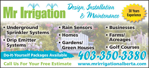 Mr Irrigation (403-350-3380) - Display Ad - Design, Installation 30 Years Experience & Maintenance Mr Irrigation Businesses  Underground Rain Sensors Sprinkler Systems Farms/  Homes Acreages Drip Emitter Gardens/ Systems Golf Courses Green Houses Do-It-Yourself Packages Available 403-350-3380 Call Us For Your Free Estimate www.mrirrigationalberta.com www.mrirrigationalberta.com Design, Installation 30 Years Experience & Maintenance Mr Irrigation Businesses  Underground Rain Sensors Sprinkler Systems Farms/  Homes Acreages Drip Emitter Gardens/ Systems Golf Courses Green Houses Do-It-Yourself Packages Available 403-350-3380 Call Us For Your Free Estimate