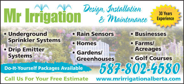 Mr Irrigation (403-350-3380) - Display Ad - Design, Installation 30 Years Experience & Maintenance Mr Irrigation Businesses  Underground Rain Sensors Sprinkler Systems Farms/  Homes Drip Emitter Gardens/ Systems Golf Courses Greenhouses Do-It-Yourself Packages Available 587-802-4580 Call Us For Your Free Estimate www.mrirrigationalberta.com Acreages