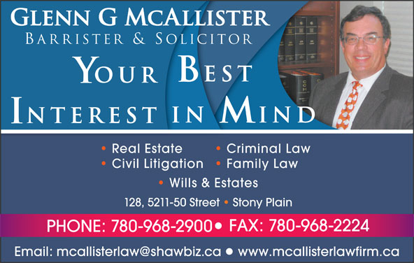McAllister Glenn G Barrister & Solicitor (780-968-2900) - Annonce illustrée======= - Glenn G McAllister Barrister & Solicitor est OUR IN IND NTEREST Real Estate Criminal Law Civil Litigation  Family Law Wills & Estates 128, 5211-50 Street   Stony Plain FAX: 780-968-2224 PHONE: 780-968-2900 www.mcallisterlawfirm.ca