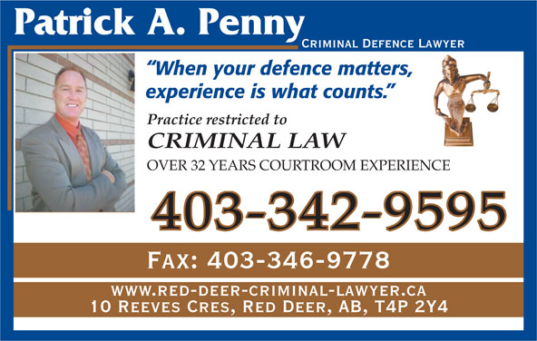 Penny Patrick A (403-342-9595) - Annonce illustrée======= - Criminal Defence Lawyer When your defence matters, experience is what counts. Practice restricted to CRIMINAL LAW OVER 32 YEARS COURTROOM EXPERIENCE Fax: 403-346-9778 www.red-deer-criminal-lawyer.ca 10 Reeves Cres, Red Deer, AB, T4P 2Y4 403-342-9595