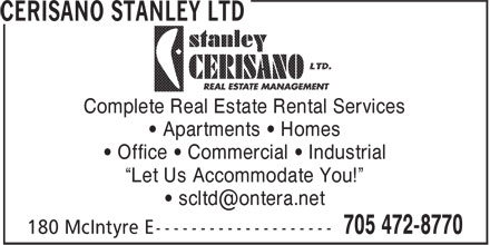 "Cerisano Stanley Ltd (705-472-8770) - Display Ad - Complete Real Estate Rental Services Complete Real Estate Rental Services • Apartments • Homes • Office • Commercial • Industrial ""Let Us Accommodate You!"" • Apartments • Homes • Office • Commercial • Industrial ""Let Us Accommodate You!"""
