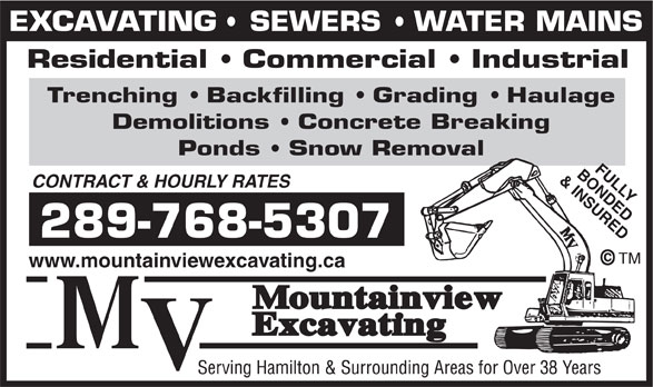 Mountainview Excavating (905-643-3612) - Display Ad - EXCAVATING   SEWERS   WATER MAINS Residential   Commercial   Industrial Trenching   Backfilling   Grading   Haulage Demolitions   Concrete Breaking Ponds   Snow Removal BONDEDFULLY & INSURED CONTRACT & HOURLY RATES 289-768-5307 TM www.mountainviewexcavating.ca EXCAVATING   SEWERS   WATER MAINS Residential   Commercial   Industrial Trenching   Backfilling   Grading   Haulage Demolitions   Concrete Breaking Ponds   Snow Removal BONDEDFULLY & INSURED CONTRACT & HOURLY RATES 289-768-5307 TM www.mountainviewexcavating.ca