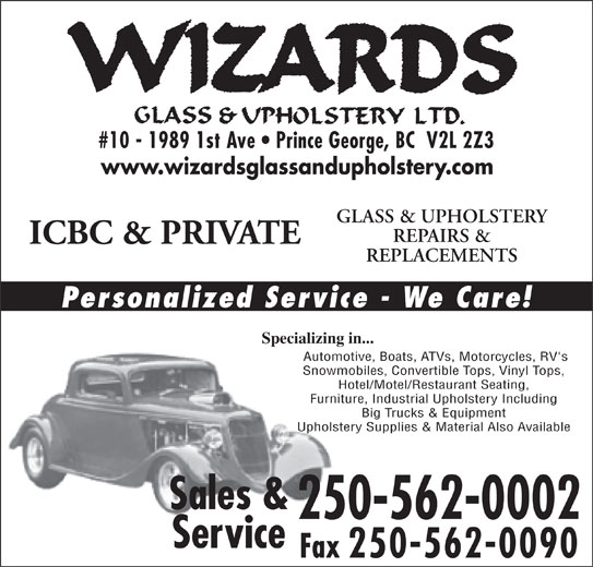 Wizards Glass & Upholstery Ltd (250-562-0002) - Annonce illustrée======= - #10 - 1989 1st Ave   Prince George, BC  V2L 2Z3 www.wizardsglassandupholstery.com GLASS & UPHOLSTERY REPAIRS & ICBC & PRIVATE REPLACEMENTS Personalized Service - We Care! Specializing in...Specializing in Automotive, Boats, ATVs, Motorcycles, RV's Automoti Snowmobiles, Convertible Tops, Vinyl Tops,Snowmo Hotel/Motel/Restaurant Seating,Hot Furniture, Industrial Upholstery IncludingFurniture Big Trucks & Equipment Upholstery Supplies & Material Also AvailableUpholster Sales & 250-562-0002 Service Fax 250-562-0090