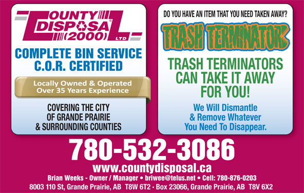 County Disposal (2000) Ltd (780-532-3086) - Display Ad - LTD 2000 COMPLETE BIN SERVICE TRASH TERMINATORS C.O.R. CERTIFIED CAN TAKE IT AWAY FOR YOU! COVERING THE CITY We Will Dismantle OF GRANDE PRAIRIE & Remove Whatever & SURROUNDING COUNTIES You Need To Disappear. 780-532-3086 www.countydisposal.ca 8003 110 St, Grande Prairie, AB  T8W 6T2 · Box 23066, Grande Prairie, AB  T8V 6X2 DO YOU HAVE AN ITEM THAT YOU NEED TAKEN AWAY? OUNTY DISP   SA