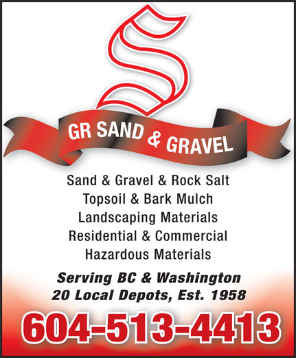 GR Sand & Gravel (604-513-4413) - Annonce illustrée======= - Landscaping Materials Residential & Commercial Hazardous Materials Serving BC & Washington 20 Local Depots, Est. 195820 Local Depots, Est. 1958 604-513-4413 GR SAND & GRAVEL Sand & Gravel & Rock SaltSand & Gravel & Rock Salt Topsoil & Bark Mulch