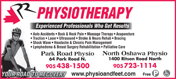 Park Road Physiotherapy (905-438-1500) - Annonce illustrée======= - PHYSIOTHERAPY Experienced Professionals Who Get Results Auto Accidents   Back & Neck Pain   Massage Therapy   Acupuncture Traction   Laser   Ultrasound   Stroke & Neuro Rehab   Bracing Shock Wave   Headache & Chronic Pain Management Lymphedema & Breast Surgery Rehabilitation   Palliative Care North Oshawa Physio Park Road Physio 1400 Ritson Road North 64 Park Road N. 905 723-1114 905 438-1500 www.physioandfeet.com Free