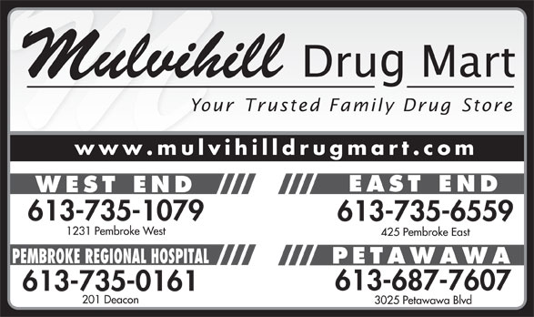 Mulvihill Drug Mart - West End (613-735-1079) - Annonce illustrée======= - Mulvihill Your Trusted Family Drug Store www.mulvihilldrugmart.com EAST END WEST END 613-735-1079 613-735-6559 1231 Pembroke West 425 Pembroke East PEMBROKE REGIONAL HOSPITAL PETAWAWA 613-687-7607 613-735-0161 201 Deacon 3025 Petawawa Blvd