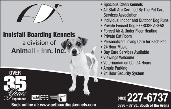Innisfail Boarding Kennels (403-227-6737) - Annonce illustrée======= - All Staff Are Certified By The Pet Care Services Association Individual Indoor and Outdoor Dog Runs Private Fenced Dog EXERCISE AREAS Forced Air & Under Floor Heating Innisfail Boarding Kennels Private Cat Room Personalized Loving Care for Each Pet a division of 24 Hour Music Animall - Inn. Inc. Day Care Services Available Viewings Welcome Veterinarian on Call 24 Hours Ample Parking 24 Hour Security System (403) 227-6737 Book online at: www.petboardingkennels.com 5836 - 37 St., South of the Arena Spacious Clean Kennels