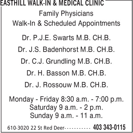 Easthill Walk-In & Medical Clinic (403-343-0115) - Display Ad - Dr. C.J. Grundling M.B. CH.B. Dr. H. Basson M.B. CH.B. Dr. J. Rossouw M.B. CH.B. Monday - Friday 8:30 a.m. - 7:00 p.m. Saturday 9 a.m. - 2 p.m. Sunday 9 a.m. - 11 a.m. Family Physicians Walk-In & Scheduled Appointments Dr. P.J.E. Swarts M.B. CH.B. Dr. J.S. Badenhorst M.B. CH.B.