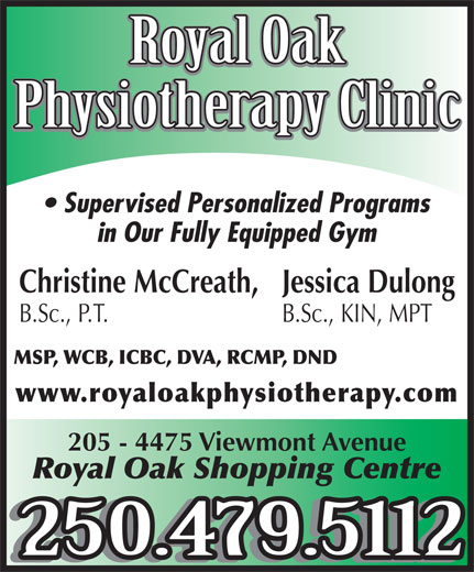 Royal Oak Physiotherapy (250-479-5112) - Display Ad - Physiotherapy Clinic Supervised Personalized Programs in Our Fully Equipped Gym Christine McCreath, Jessica Dulong B.Sc., P.T. B.Sc., KIN, MPT MSP, WCB, ICBC, DVA, RCMP, DND www.royaloakphysiotherapy.com 205 - 4475 Viewmont Avenue Royal Oak Shopping Centre 250.479.5112 Royal Oak