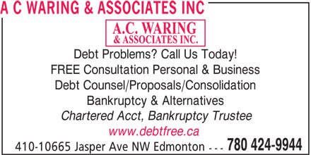 A C Waring & Associates Inc (780-424-9944) - Display Ad - Debt Problems? Call Us Today! FREE Consultation Personal & Business Debt Counsel/Proposals/Consolidation Bankruptcy & Alternatives Chartered Acct, Bankruptcy Trustee www.debtfree.ca 780 424-9944 410-10665 Jasper Ave NW Edmonton --- A C WARING & ASSOCIATES INC Debt Problems? Call Us Today! FREE Consultation Personal & Business Debt Counsel/Proposals/Consolidation Bankruptcy & Alternatives Chartered Acct, Bankruptcy Trustee www.debtfree.ca 780 424-9944 410-10665 Jasper Ave NW Edmonton --- A C WARING & ASSOCIATES INC