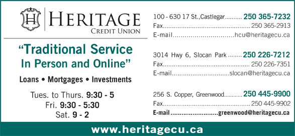Heritage Credit Union (250-365-7232) - Display Ad - Sat. 9 - 2 www.heritagecu.ca 100-63017St.,Castlegar .......... 250 365-7232 250 365-2913 Fax ................................................ E-mail Traditional Service ........ 3014Hwy6,SlocanPark 250 226-7212 Fax ................................................ 250 226-7351 In Person and Online E-mail Loans   Mortgages   Investments 250 445-9900 256S.Copper,Greenwood ............ Tues. to Thurs. 9:30 - 5 Fax ................................................250 445-9902 Fri. 9:30 - 5:30 100-63017St.,Castlegar .......... 250 365-7232 250 365-2913 Fax ................................................ E-mail Traditional Service ........ 3014Hwy6,SlocanPark 250 226-7212 Fax ................................................ 250 226-7351 In Person and Online E-mail Loans   Mortgages   Investments 250 445-9900 256S.Copper,Greenwood ............ Tues. to Thurs. 9:30 - 5 Fax ................................................250 445-9902 Fri. 9:30 - 5:30 Sat. 9 - 2 www.heritagecu.ca
