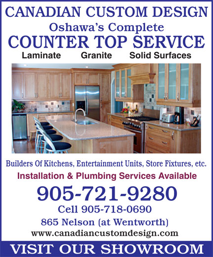 Canadian Custom Design (905-721-9280) - Annonce illustrée======= - CANADIAN CUSTOM DESIGN Oshawa s Complete COUNTER TOP SERVICE Laminate        Granite       Solid Surfaces Builders Of Kitchens, Entertainment Units, Store Fixtures, etc. Installation & Plumbing Services Available 905-721-9280 Cell 905-718-0690 865 Nelson (at Wentworth) www.canadiancustomdesign.com VISIT OUR SHOWROOM