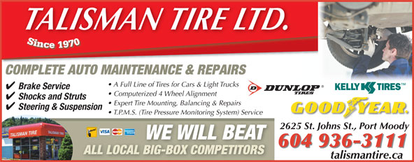 Talisman Excel Tire & Align Centre (604-936-3111) - Display Ad - 2625 St. Johns St., Port Moody WE WILL BEAT 604 936-3111 ALL LOCAL BIG-BOX COMPETITORS talismantire.catalismantireca TALISMAN TIRE LTD. COMPLETE AUTO MAINTENANCE & REPAIRS A Full Line of Tires for Cars & Light Trucks Brake Service Computerized 4 Wheel Alignment Shocks and Struts Expert Tire Mounting, Balancing & Repairs Steering & Suspension T.P.M.S. (Tire Pressure Monitoring System) Service