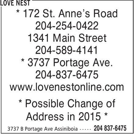 Love Nest (204-837-6475) - Display Ad - * 172 St. Anne's Road 204-254-0422 1341 Main Street 204-589-4141 * 3737 Portage Ave. 204-837-6475 www.lovenestonline.com * Possible Change of Address in 2015 * * 172 St. Anne's Road 204-254-0422 1341 Main Street 204-589-4141 * 3737 Portage Ave. 204-837-6475 www.lovenestonline.com * Possible Change of Address in 2015 *