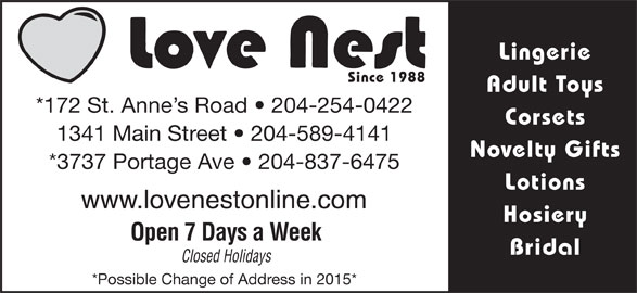 Love Nest (204-254-0422) - Display Ad - Lingerie Since 1988 Adult Toys *172 St. Anne s Road   204-254-0422 Corsets 1341 Main Street   204-589-4141 Novelty Gifts *3737 Portage Ave   204-837-6475 Hosiery Open 7 Days a Week Bridal Closed Holidays *Possible Change of Address in 2015* Lotions www.lovenestonline.com