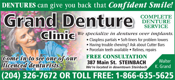 Grand Denture Clinic (204-326-7672) - Display Ad - We specialize in dentures over implants.pecialize in dentures We s Clinic Claspless partials   Soft-liners for problem lowers Having trouble chewing? Ask about Cutter Bars Porcelain teeth available   Relines, repairs Walter 387 Main St.  STEINBACH K. Grand We re located in downtown Steinbach (204) 326-7672 OR TOLL FREE: 1-866-635-5625 Grand Denture Grand Denture We specialize in dentures over implants.pecialize in dentures We s Clinic Claspless partials   Soft-liners for problem lowers Having trouble chewing? Ask about Cutter Bars Porcelain teeth available   Relines, repairs Walter 387 Main St.  STEINBACH K. Grand We re located in downtown Steinbach (204) 326-7672 OR TOLL FREE: 1-866-635-5625