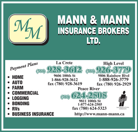 Mann & Mann Insurance Brokers 2014 Ltd (780-624-2505) - Display Ad - AUTO fax (780) 928-3619 fax (780) 926-2929 FARM COMMERCIAL (780) LOGGING 9811 100th St BONDING 1-877-624-2505 fax (780) 624-5323 RVs http://www.mann-mann.ca BUSINESS INSURANCE (780) 9606 100th St 9806 Rainbow Blvd HOME