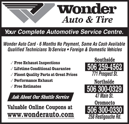 Wonder Auto & Tire (506-458-8800) - Display Ad - Free Exhaust Inspections 506 259-4562 Lifetime Conditional Guarantee 771 Prospect St. Finest Quality Parts at Great Prices Performance Exhaust Northside Free Estimates 506 300-0329 47 Main St. Ask About Our Shuttle Service Oromocto Valuable Online Coupons at 506 300-0330 Auto & Tire Your Complete Automotive Service Centre. Wonder Auto Card - 6 Months No Payment, Same As Cash Available Qualified Technicians To Service   Foreign & Domestic Vehicles Southside www.wonderauto.com 258 Restigouche Rd.