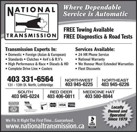 National Transmissions (403-320-0447) - Display Ad - Service is Automatic FREE Towing Available TRANSMISSION FREE Diagnostics & Road Tests Services Available:Transmission Experts In: 24 HR Phone Service  Domestic   Foreign (Asian & European) National Warranty  Standards   Clutches   4x4 s & R.V s We Honour Most Extended Warranties  High Performance & Race   Diesels & HD Fleet Discounts  Complete Drive Line   Coolers NORTHEASTNORTHWEST 403 331-6564 403 945-6226403 945-6225 131 - 13th St. North, Lethbridge RED DEER MEDICINE HATSOUTH 403 580-8844403 945-6224 0-8844 403 406-0811 Locally Owned and Operated Since 1979 We Fix It Right The First Time...Guaranteed. www.nationaltransmission.ca Where Dependable ATIONAL Service is Automatic FREE Towing Available TRANSMISSION FREE Diagnostics & Road Tests Services Available:Transmission Experts In: 24 HR Phone Service  Domestic   Foreign (Asian & European) National Warranty  Standards   Clutches   4x4 s & R.V s We Honour Most Extended Warranties  High Performance & Race   Diesels & HD Fleet Discounts  Complete Drive Line   Coolers NORTHEASTNORTHWEST 403 331-6564 403 945-6226403 945-6225 131 - 13th St. North, Lethbridge RED DEER MEDICINE HATSOUTH 403 580-8844403 945-6224 0-8844 403 406-0811 Locally Owned and Operated Since 1979 We Fix It Right The First Time...Guaranteed. www.nationaltransmission.ca Where Dependable ATIONAL