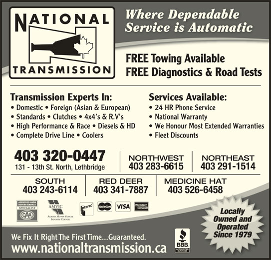 National Transmissions (403-320-0447) - Display Ad - Where DependableWhere Dependable ATIONAL Service is AutomaticService is Automatic 6-6458 403 341-7887 Locally Owned and Operated Since 1979 We Fix It Right The First Time...Guaranteed. www.nationaltransmission.ca FREE Towing AvailableFREE Towing Available TRANSMISSION FREE Diagnostics & Road TestsFREE Diagnostics & Road Tests Services Available:Transmission Experts In: 24 HR Phone Service  Domestic   Foreign (Asian & European) National Warranty  Standards   Clutches   4x4 s & R.V s We Honour Most Extended Warranties  High Performance & Race   Diesels & HD Fleet Discounts  Complete Drive Line   Coolers NORTHEASTNORTHWEST 403 320-0447 403 291-1514403 283-6615 131 - 13th St. North, Lethbridge RED DEER MEDICINE HATSOUTH 403 526-6458403 243-6114