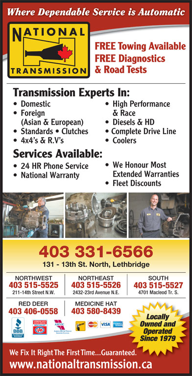 National Transmissions (403-320-0447) - Display Ad - Diesels & HD Standards   Clutches Complete Drive Line 4x4 s & R.V s Coolers Services Available: We Honour Most 24 HR Phone Service Extended Warranties National Warranty Fleet Discounts 403 331-6566 131 - 13th St. North, Lethbridge SOUTHNORTHEASTNORTHWEST 403 515-5526403 515-5525 403 515-5527 4701 Macleod Tr. S. 2432-23rd Avenue N.E.211-14th Street N.W. RED DEER MEDICINE HAT 403 580-8439 403 406-0558 Locally Owned and Operated Since 1979 We Fix It Right The First Time...Guaranteed. www.nationaltransmission.caionca Where Dependable Service is Automatic ATIONAL FREE Towing Available FREE Diagnostics & Road Tests TRANSMISSION Transmission Experts In: Domestic High Performance Foreign & Race (Asian & European)