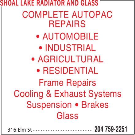 Shoal Lake Radiator And Glass (204-759-2251) - Display Ad - Suspension • Brakes Glass • RESIDENTIAL Frame Repairs Cooling & Exhaust Systems COMPLETE AUTOPAC REPAIRS • AUTOMOBILE • INDUSTRIAL • AGRICULTURAL Suspension • Brakes Glass • RESIDENTIAL Frame Repairs Cooling & Exhaust Systems COMPLETE AUTOPAC REPAIRS • AUTOMOBILE • INDUSTRIAL • AGRICULTURAL