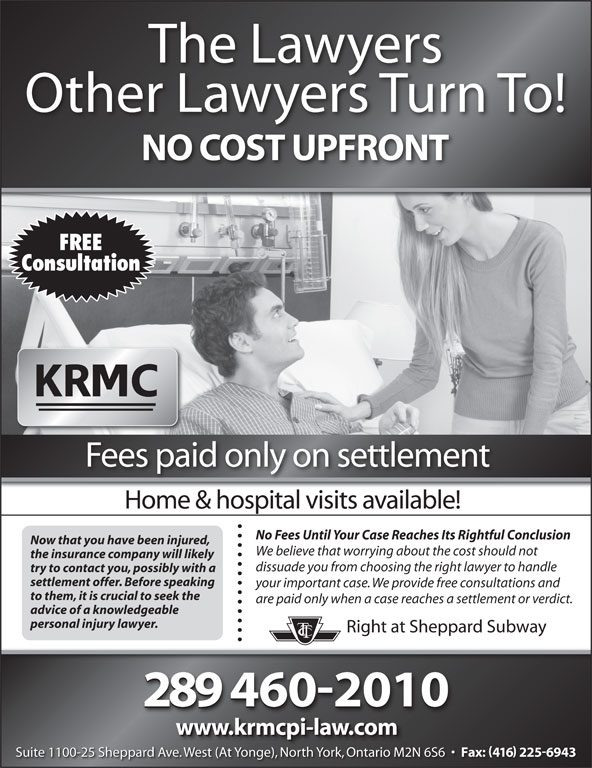 Kronis Rotsztain Margles Cappel LLP (416-225-8750) - Annonce illustrée======= - The Lawyers Other Lawyers Turn To! NO COST UPFRONT FREE Consultation Fees paid only on settlement Home & hospital visits available! No Fees Until Your Case Reaches Its Rightful Conclusion Now that you have been injured, We believe that worrying about the cost should not the insurance company will likely dissuade you from choosing the right lawyer to handle try to contact you, possibly with a settlement offer. Before speaking your important case. We provide free consultations and to them, it is crucial to seek the are paid only when a case reaches a settlement or verdict. advice of a knowledgeable personal injury lawyer. Right at Sheppard Subway 2894602010 www.krmcpi-law.com Suite 1100-25 Sheppard Ave. West (At Yonge), North York, Ontario M2N 6S6 Fax: 416 2256943 We (At Y ), Nth Yk, O io M2N Suite 1100-25 Sheppard Ave. West (At Yonge), North York, Ontario M2N 6S6 Fax: 416 2256943 veWest (At Yonge), North York, Ontario M2N
