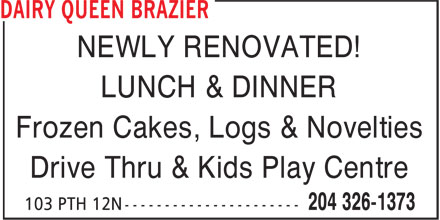 Dairy Queen Grill & Chill (204-326-1373) - Display Ad - LUNCH & DINNER NEWLY RENOVATED! Frozen Cakes, Logs & Novelties Drive Thru & Kids Play Centre NEWLY RENOVATED! LUNCH & DINNER Frozen Cakes, Logs & Novelties Drive Thru & Kids Play Centre