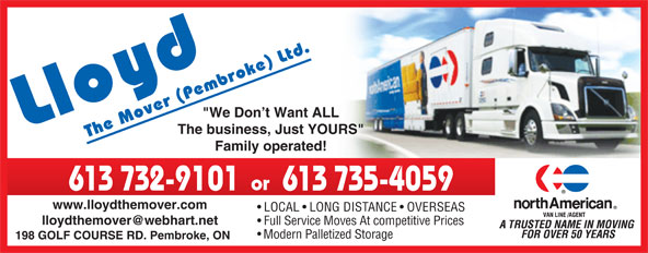 "Lloyd The Mover (613-732-9101) - Display Ad - ""We Don t Want ALL The business, Just YOURS"" Family operated! or 613 732-9101 613 735-4059 www.lloydthemover.com LOCAL   LONG DISTANCE   OVERSEAS Full Service Moves At competitive Prices Modern Palletized Storage 198 GOLF COURSE RD. Pembroke, ON"