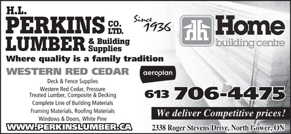 Perkins Home Building Centre - Home Hardware (613-489-3735) - Display Ad - H.L. CO. PERKINS LTD. & Building LUMBER Supplies Where quality is a family tradition Deck & Fence Supplies Western Red Cedar, Pressure Treated Lumber, Composite & Decking 613 706-4475 Complete Line of Building Materials Framing Materials, Roofing Materials We deliver Competitive prices! Windows & Doors, White Pine WWW.PERKINSLUMBER.CA WESTERN RED CEDAR 2338 Roger Stevens Drive, North Gower, ON