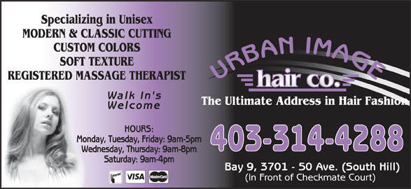 Urban Image Hair Co (403-314-4288) - Annonce illustrée======= - Saturday: 9am-4pm Bay 9, 3701 - 50 Ave. (South Hill) (In Front of Checkmate Court) Specializing in Unisex MODERN & CLASSIC CUTTING CUSTOM COLORS SOFT TEXTURE REGISTERED MASSAGE THERAPIST Walk In's The Ultimate Address in Hair Fashion Welcome HOURS: Monday, Tuesday, Friday: 9am-5pm 403-314-4288 Wednesday, Thursday: 9am-8pm