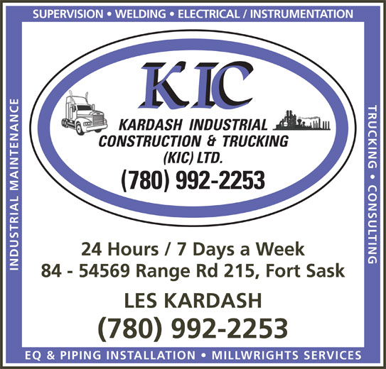 Kardash Industrial Construction & Trucking (KIC) Ltd (780-992-2253) - Annonce illustrée======= - TRUCKING   CONSULTINESUPERVISION   WELDING   ELECTRICAL / INSTRUMENTATIO KARDASH  INDUSTRIAL CONSTRUCTION      TRUCKING (KIC) LTD. (780) 992-2253 24 Hours / 7 Days a Week INDUSTRIAL MAINTENANC 84 - 54569 Range Rd 215, Fort Sask LES KARDASH (780) 992-2253 EQ & PIPING INSTALLATION   MILLWRIGHTS SERVICE