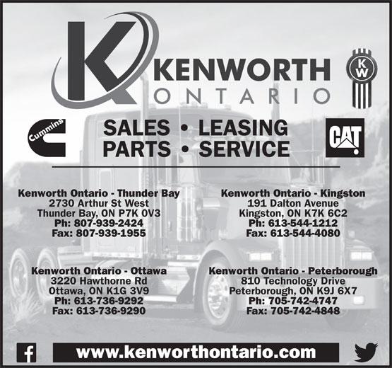Kenworth Ontario (613-736-9292) - Display Ad - SALES   LEASING PARTS   SERVICE Kenworth Ontario - Thunder Bay Kenworth Ontario - Kingston 2730 Arthur St West 191 Dalton Avenue Thunder Bay, ON P7K 0V3 Kingston, ON K7K 6C2 Ph: 807-939-2424 Ph: 613-544-1212 Fax: 807-939-1955 Fax: 613-544-4080 Kenworth Ontario - Ottawa Kenworth Ontario - Peterborough 3220 Hawthorne Rd 810 Technology Drive Ottawa, ON K1G 3V9 Peterborough, ON K9J 6X7 Ph: 613-736-9292 Ph: 705-742-4747 Fax: 613-736-9290 Fax: 705-742-4848 www.kenworthontario.com