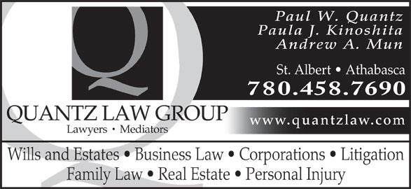 Quantz Law Group (780-458-7690) - Display Ad - Paul W. Quantz Paula J. Kinoshita Andrew A. Mun St. Albert   Athabasca 780.458.7690 QUANTZ LAW GROUP www.quantzlaw.com Lawyers   Mediators Wills and Estates   Business Law   Corporations   Litigation Family Law   Real Estate   Personal Injury
