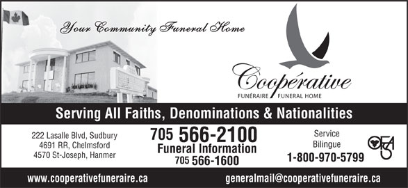 Co-Operative Funeral Homes & Chapel (705-566-2100) - Display Ad - 4570 St-Joseph, Hanmer 1-800-970-5799 705 566-1600 Your Community Funeral Home FUNÉRAIRE FUNERAL HOME Serving All Faiths, Denominations & Nationalities Service 222 Lasalle Blvd, Sudbury 705 566-2100 Bilingue 4691 RR, Chelmsford Funeral Information