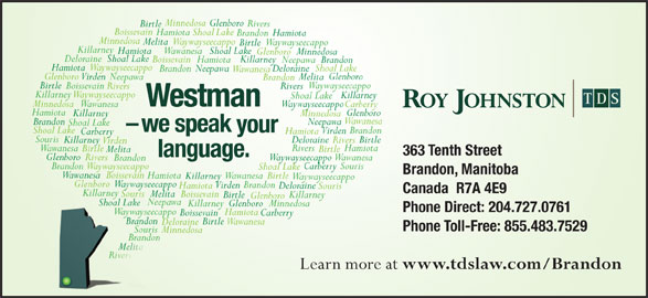 Roy Johnston TDS (204-727-0761) - Display Ad - Minnedosa Glenboro Rivers Birtle Boissevain Hamiota Shoal Lake HamiotaBrandon Minnedosa MelitaWaywayseecappo Waywayseecappo Birtle Killarney Hamiota WawanesaShoal Lake GlenboroMinnedosa DeloraineShoal Lake Boissevain Killarney Hamiota Neepawa Brandon Waywayseecappo Minnedosa Wawanesa Brandon Neepawa Shoal Lake -we speak your Shoal Lake Brandon Virden Hamiota Carberry Souris Deloraine Birtle Killarney Rivers Hamiota Shoal Lake Deloraine Neepawa Brandon Wawanesa Glenboro Virden Neepawa Melita Brandon Birtle Waywayseecappo Boissevain Rivers Killarney Waywayseecappo Killarney Shoal Lake Westman Minnedosa Waywayseecappo Wawanesa Carberry Hamiota Glenboro Killarney Virden Hamiota Rivers Wawanesa Birtle Melita 363 Tenth Street language. Glenboro Rivers WaywayseecappoWawanesa Brandon BrandonWaywayseecappo SourisCarberry Shoal Lake Brandon, Manitoba Wawanesa Boissevain Hamiota Wawanesa Birtle Killarney Waywayseecappo Glenboro Waywayseecappo Brandon Virden Hamiota Deloraine Souris Canada  R7A 4E9 KillarneyKilla Souris Melita Boissevain Killarney Birtle Glenboro Neepawa Shoal LakeShoal Lake Killarney MinnedosaGlenboro Phone Direct: 204.727.0761 WaywayseecappoWysee Hamiota Carberry Boissevain Brandonando Birtle Wawanesa Deloraine Phone Toll-Free: 855.483.7529 Souris Minnedosa Brandonando Melita Rivers Learn more at www.tdslaw.com/Brandon