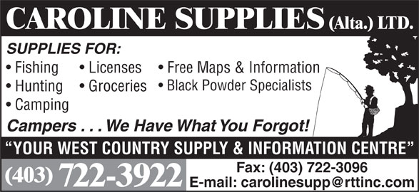 Caroline Supplies (Alta) Ltd (403-722-3922) - Display Ad - CAROLINE SUPPLIES (Alta.) LTD. SUPPLIES FOR: Fishing Free Maps & Information  Licenses Black Powder Specialists Hunting Groceries Camping Campers . . . We Have What You Forgot! YOUR WEST COUNTRY SUPPLY & INFORMATION CENTRE Fax: (403) 722-3096 (403) 722-3922
