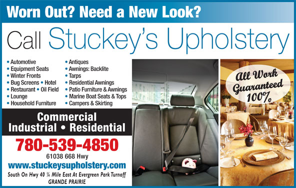 Stuckey's Upholstery (780-539-4850) - Display Ad - Worn Out? Need a New Look? Call Stuckey s Upholstery Automotive Antiques Equipment Seats Awnings: Backlite Winter Fronts Tarps All Work Bug Screens   Hotel Residential Awnings Restaurant   Oil Field  Patio Furniture & Awnings Guaranteed100% Lounge Marine Boat Seats & Tops Household Furniture Campers & Skirting Commercial Industrial   Residential 780-539-4850 61038 668 Hwy www.stuckeysupholstery.com Worn Out? Need a New Look? Call Stuckey s Upholstery Household Furniture Campers & Skirting Commercial Industrial   Residential 780-539-4850 61038 668 Hwy www.stuckeysupholstery.com Automotive Antiques Equipment Seats Awnings: Backlite Winter Fronts Tarps All Work Bug Screens   Hotel Residential Awnings Restaurant   Oil Field  Patio Furniture & Awnings Guaranteed100% Lounge Marine Boat Seats & Tops