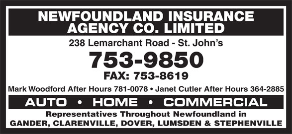 Newfoundland Insurance Agency Co Ltd (709-753-9850) - Display Ad - AGENCY CO. LIMITED NEWFOUNDLAND INSURANCE NEWFOUNDLAND INSURANCE AGENCY CO. LIMITED 238 Lemarchant Road - St. John s 753-9850 FAX: 753-8619 Mark Woodford After Hours 781-0078   Janet Cutler After Hours 364-2885 AUTO     HOME     COMMERCIAL Representatives Throughout Newfoundland in GANDER, CLARENVILLE, DOVER, LUMSDEN & STEPHENVILLE 238 Lemarchant Road - St. John s 753-9850 FAX: 753-8619 Mark Woodford After Hours 781-0078   Janet Cutler After Hours 364-2885 AUTO     HOME     COMMERCIAL Representatives Throughout Newfoundland in GANDER, CLARENVILLE, DOVER, LUMSDEN & STEPHENVILLE