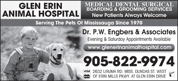 Glen Erin Animal Hospital (905-822-9974) - Display Ad - ANIMAL HOSPITAL GLEN ERIN MEDICAL DENTAL SURGICAL BOARDING & GROOMING SERVICES New Patients Always Welcome Serving The Pets Of Mississauga Since 1970 Dr. P.W. Engbers & Associates Evening & Saturday Appointments Available www.glenerinanimalhospital.com 905-822-9974 2632 LIRUMA RD. MISS. DUNDAS ST. WEST OF ERIN MILLS PKWY. AT GLEN ERIN DRIVE