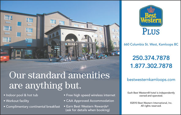 Best Western Plus (1-877-927-0961) - Display Ad - 660 Columbia St. West, Kamloops BC 250.374.7878 1.877.302.7878 Our standard amenities bestwesternkamloops.com are anything but. Each Best Western  hotel is independently Indoor pool & hot tub Free high speed wireless internet owned and operated. CAA Approved Accommodation Workout facility ©2010 Best Western International, Inc. All rights reserved. Earn Best Western Rewards Complimentary continental breakfast (ask for details when booking)