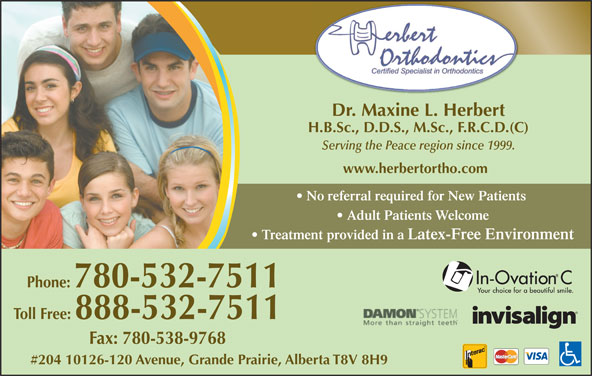 Herbert Orthodontics (780-532-7511) - Display Ad - Dr. Maxine L. Herbert H.B.Sc., D.D.S., M.Sc., F.R.C.D.(C) Serving the Peace region since 1999. No referral required for New Patients Adult Patients Welcome Treatment provided in a Latex-Free Environment Phone: 780-532-7511 Toll Free: 888-532-7511 Fax: 780-538-9768 #204 10126-120 Avenue, Grande Prairie, Alberta T8V 8H9 www.herbertortho.com