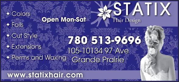 Statix Hair Design (780-513-9696) - Annonce illustrée======= - STATIX Colors Open Mon-SatOpen Mon Hair DesignHair Design Foils Cut Style 780 513-9696 Extensions 105-10134 97 Ave1 105-10134 97 Ave0134 97 Ave1051- Perms and Waxing Grande Prairie Grande Prairiende PrairieGra www.statixhair.com